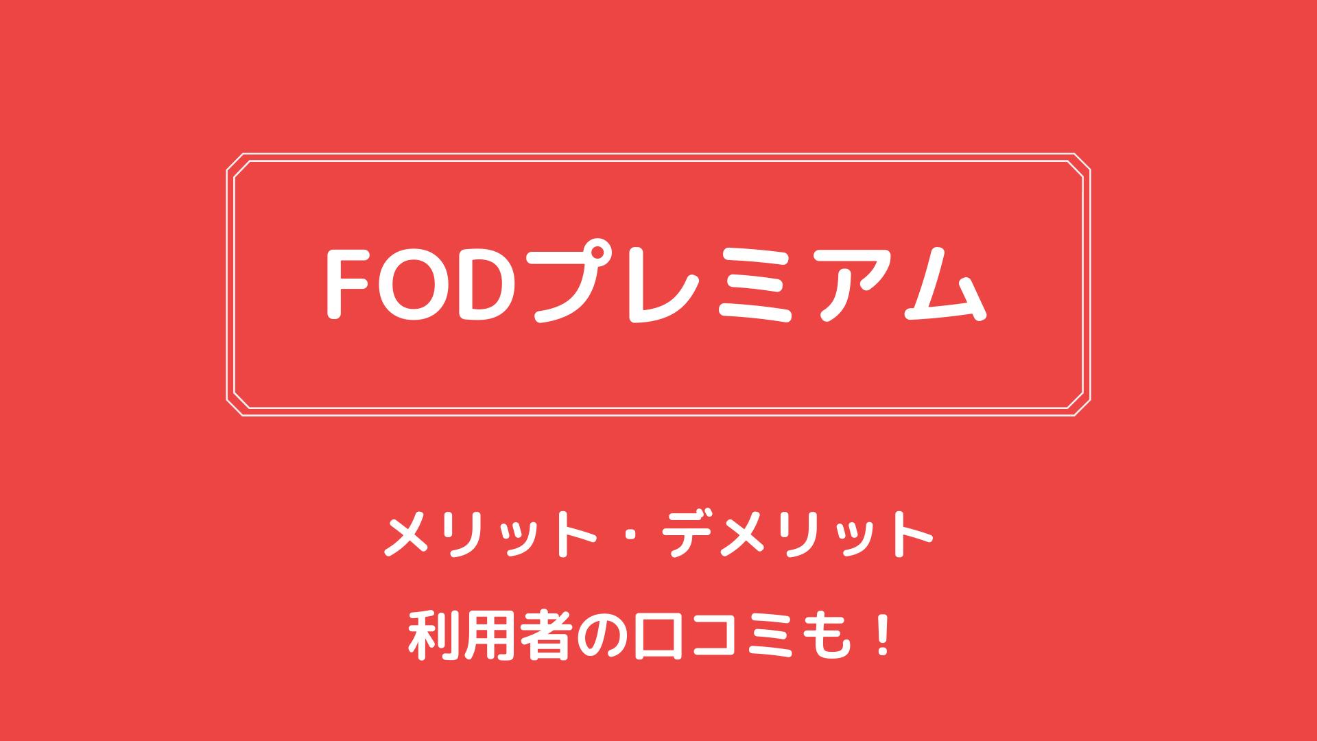【完全版】FODプレミアムのメリット・デメリット、料金や評判を徹底解説!