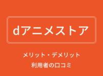【完全版】dアニメストアのメリット・デメリット、料金や評判を解説!